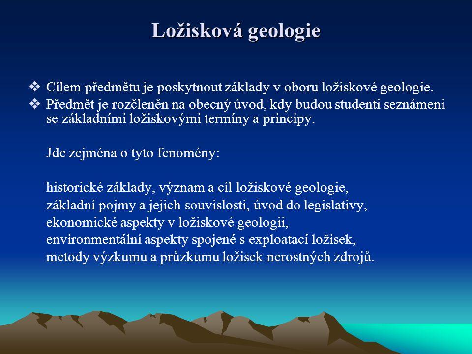 Ložisková geologie  Cílem předmětu je poskytnout základy v oboru ložiskové geologie.  Předmět je rozčleněn na obecný úvod, kdy budou studenti seznám