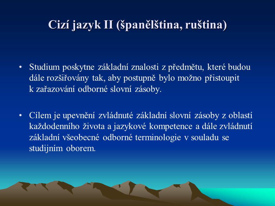 Cizí jazyk II (španělština, ruština) Studium poskytne základní znalosti z předmětu, které budou dále rozšiřovány tak, aby postupně bylo možno přistoup