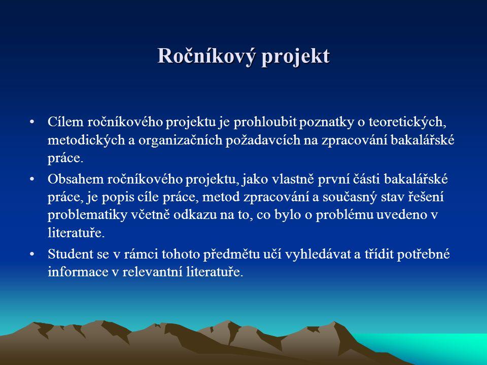 Ročníkový projekt Cílem ročníkového projektu je prohloubit poznatky o teoretických, metodických a organizačních požadavcích na zpracování bakalářské p
