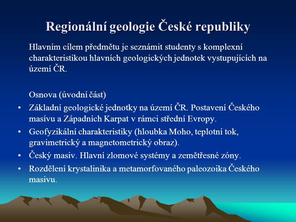 Regionální geologie České republiky Hlavním cílem předmětu je seznámit studenty s komplexní charakteristikou hlavních geologických jednotek vystupujíc