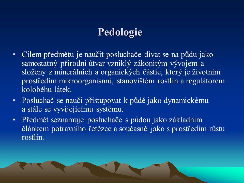 Pedologie Cílem předmětu je naučit posluchače dívat se na půdu jako samostatný přírodní útvar vzniklý zákonitým vývojem a složený z minerálních a orga