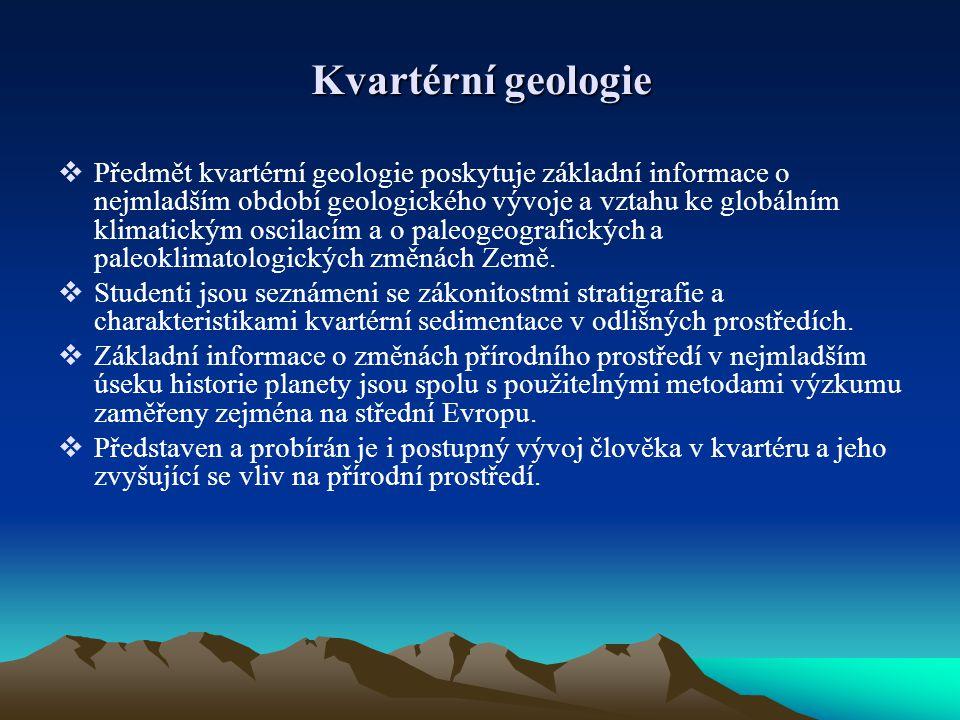 Kvartérní geologie  Předmět kvartérní geologie poskytuje základní informace o nejmladším období geologického vývoje a vztahu ke globálním klimatickým