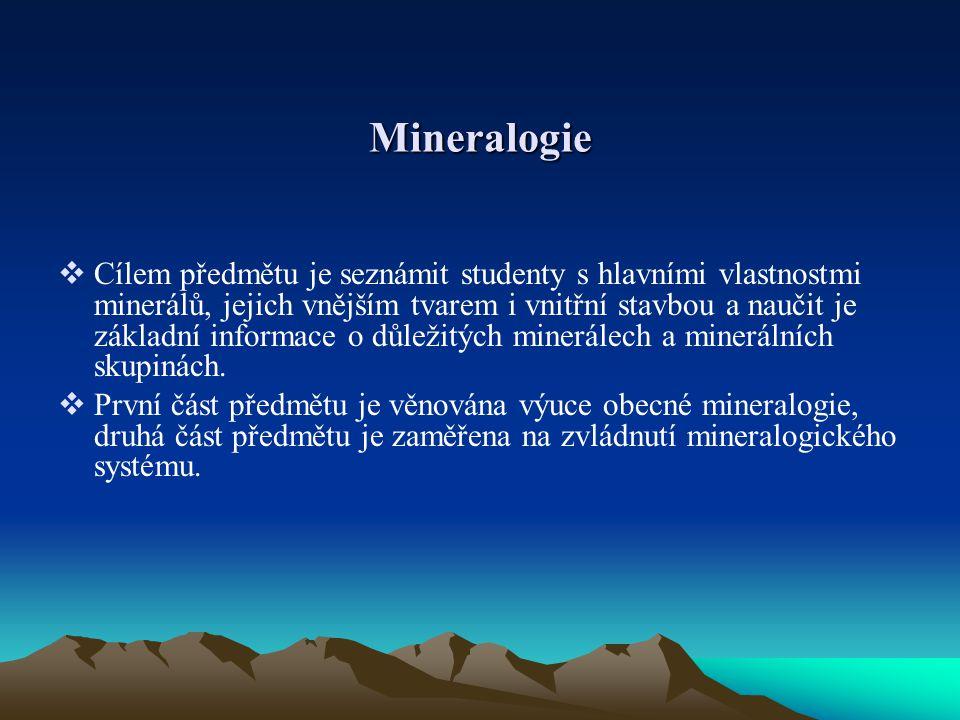 Mineralogie  Cílem předmětu je seznámit studenty s hlavními vlastnostmi minerálů, jejich vnějším tvarem i vnitřní stavbou a naučit je základní inform