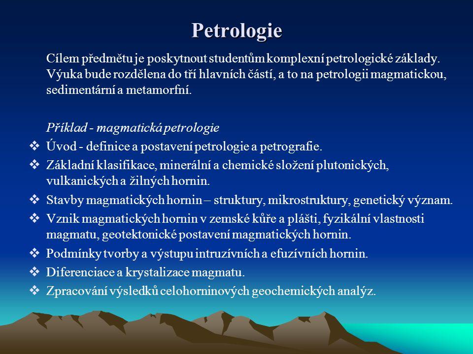 Petrologie Cílem předmětu je poskytnout studentům komplexní petrologické základy. Výuka bude rozdělena do tří hlavních částí, a to na petrologii magma