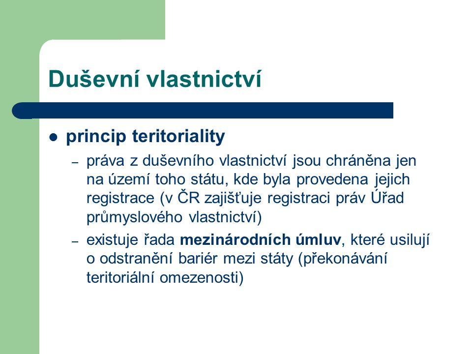 Duševní vlastnictví princip teritoriality – práva z duševního vlastnictví jsou chráněna jen na území toho státu, kde byla provedena jejich registrace