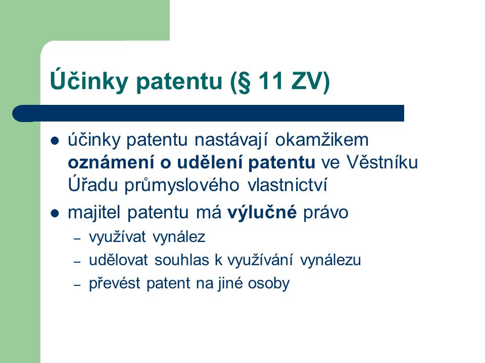 Účinky patentu (§ 11 ZV) účinky patentu nastávají okamžikem oznámení o udělení patentu ve Věstníku Úřadu průmyslového vlastnictví majitel patentu má v