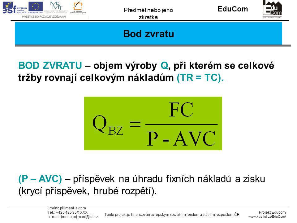 INVESTICE DO ROZVOJE VZDĚLÁVÁNÍ EduCom Projekt Educom www.kvs.tul.cz/EduCom/ Tento projekt je financován evropským sociálním fondem a státním rozpočtem ČR Předmět nebo jeho zkratka Jméno příjmení lektora Tel.: +420 485 35X XXX e–mail: jmeno.prijmeni@tul.cz Bod zvratu BOD ZVRATU – objem výroby Q, při kterém se celkové tržby rovnají celkovým nákladům (TR = TC).