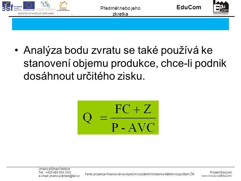 INVESTICE DO ROZVOJE VZDĚLÁVÁNÍ EduCom Projekt Educom www.kvs.tul.cz/EduCom/ Tento projekt je financován evropským sociálním fondem a státním rozpočtem ČR Předmět nebo jeho zkratka Jméno příjmení lektora Tel.: +420 485 35X XXX e–mail: jmeno.prijmeni@tul.cz Analýza bodu zvratu se také používá ke stanovení objemu produkce, chce-li podnik dosáhnout určitého zisku.