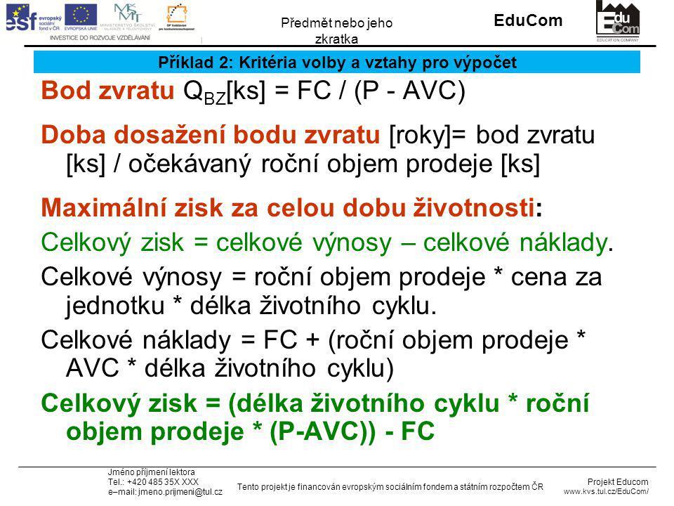 INVESTICE DO ROZVOJE VZDĚLÁVÁNÍ EduCom Projekt Educom www.kvs.tul.cz/EduCom/ Tento projekt je financován evropským sociálním fondem a státním rozpočtem ČR Předmět nebo jeho zkratka Jméno příjmení lektora Tel.: +420 485 35X XXX e–mail: jmeno.prijmeni@tul.cz Příklad 2: Kritéria volby a vztahy pro výpočet Bod zvratu Q BZ [ks] = FC / (P - AVC) Doba dosažení bodu zvratu [roky]= bod zvratu [ks] / očekávaný roční objem prodeje [ks] Maximální zisk za celou dobu životnosti: Celkový zisk = celkové výnosy – celkové náklady.
