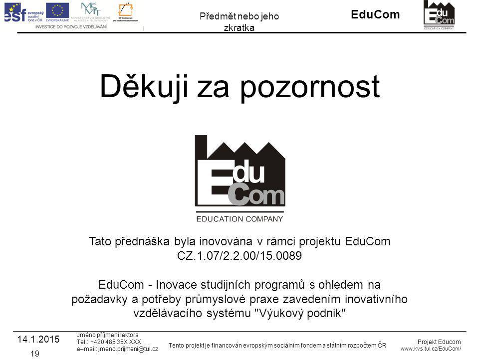 INVESTICE DO ROZVOJE VZDĚLÁVÁNÍ EduCom Projekt Educom www.kvs.tul.cz/EduCom/ Tento projekt je financován evropským sociálním fondem a státním rozpočtem ČR Předmět nebo jeho zkratka Jméno příjmení lektora Tel.: +420 485 35X XXX e–mail: jmeno.prijmeni@tul.cz Děkuji za pozornost Tato přednáška byla inovována v rámci projektu EduCom CZ.1.07/2.2.00/15.0089 EduCom - Inovace studijních programů s ohledem na požadavky a potřeby průmyslové praxe zavedením inovativního vzdělávacího systému Výukový podnik 19 14.1.2015