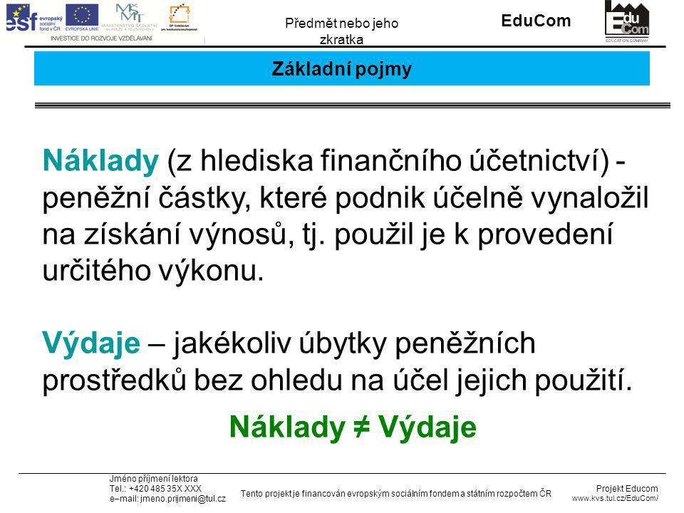 INVESTICE DO ROZVOJE VZDĚLÁVÁNÍ EduCom Projekt Educom www.kvs.tul.cz/EduCom/ Tento projekt je financován evropským sociálním fondem a státním rozpočtem ČR Předmět nebo jeho zkratka Jméno příjmení lektora Tel.: +420 485 35X XXX e–mail: jmeno.prijmeni@tul.cz Základní pojmy Náklady (z hlediska finančního účetnictví) - peněžní částky, které podnik účelně vynaložil na získání výnosů, tj.