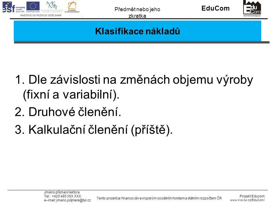 INVESTICE DO ROZVOJE VZDĚLÁVÁNÍ EduCom Projekt Educom www.kvs.tul.cz/EduCom/ Tento projekt je financován evropským sociálním fondem a státním rozpočtem ČR Předmět nebo jeho zkratka Jméno příjmení lektora Tel.: +420 485 35X XXX e–mail: jmeno.prijmeni@tul.cz Příklad 2: Tabulka údajů FaktorVýrobek AVýrobek BVýrobek C Očekávaný roční objem prodeje (ks) 300004500060000 AVC (Kč)6809001200 Prodejní cena za 1 ks76010001290 FC (Kč)10 mil.17,5 mil.25 mil Očekávaná životnost výroby 3 roky5 let8 let