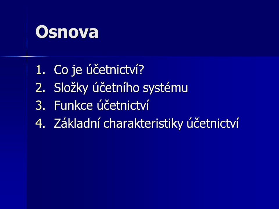 Osnova 1.Co je účetnictví? 2.Složky účetního systému 3.Funkce účetnictví 4.Základní charakteristiky účetnictví