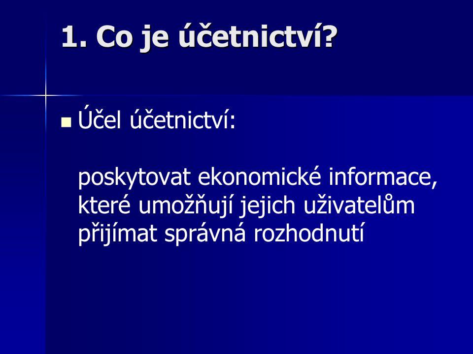 1. Co je účetnictví? Účel účetnictví: poskytovat ekonomické informace, které umožňují jejich uživatelům přijímat správná rozhodnutí
