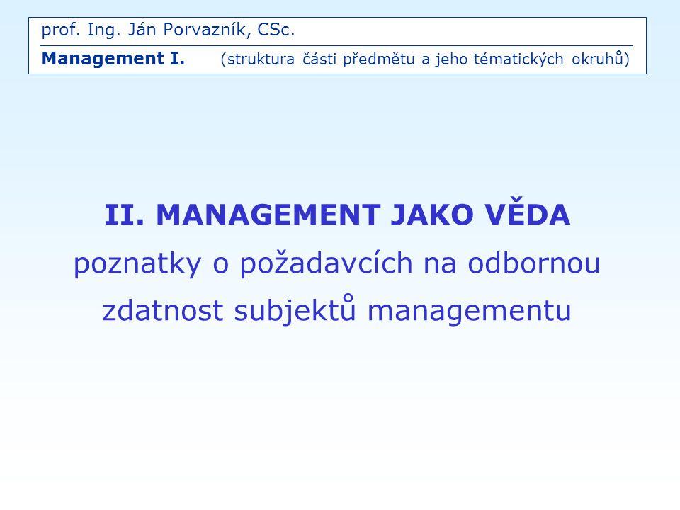 II. MANAGEMENT JAKO VĚDA poznatky o požadavcích na odbornou zdatnost subjektů managementu prof. Ing. Ján Porvazník, CSc. Management I. (struktura část