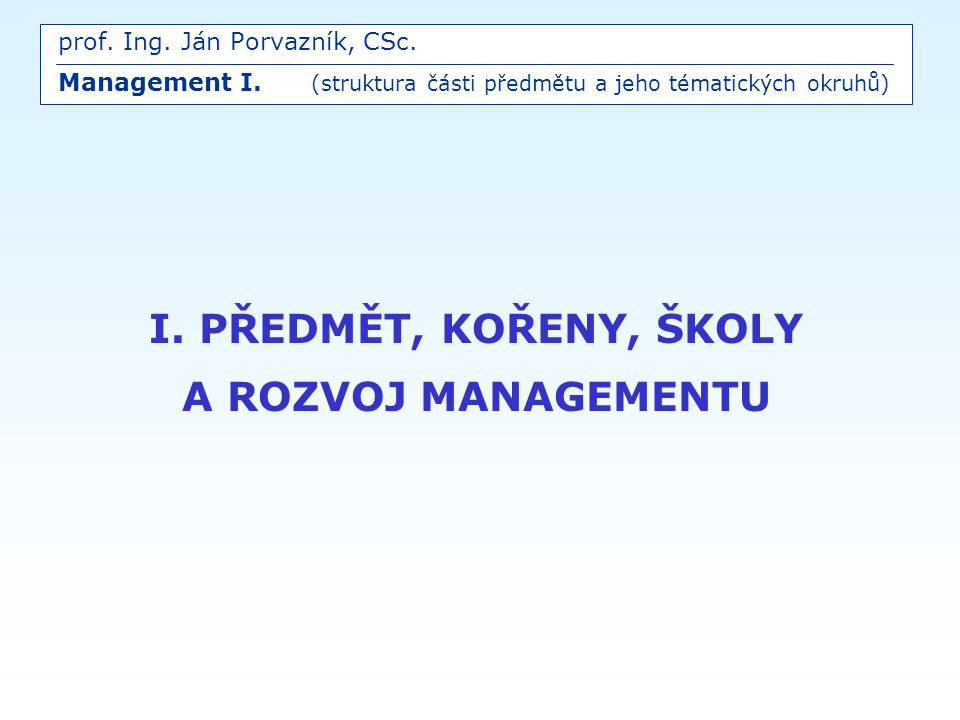 prof. Ing. Ján Porvazník, CSc. Management I. (struktura části předmětu a jeho tématických okruhů) I. PŘEDMĚT, KOŘENY, ŠKOLY A ROZVOJ MANAGEMENTU