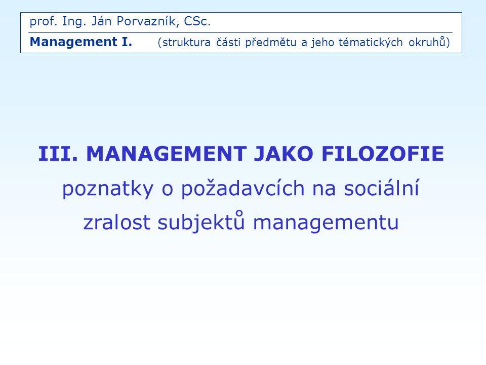 III. MANAGEMENT JAKO FILOZOFIE poznatky o požadavcích na sociální zralost subjektů managementu prof. Ing. Ján Porvazník, CSc. Management I. (struktura