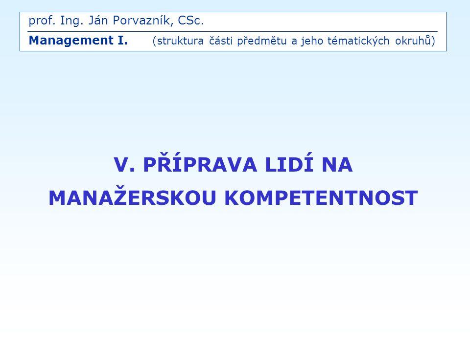 V. PŘÍPRAVA LIDÍ NA MANAŽERSKOU KOMPETENTNOST prof. Ing. Ján Porvazník, CSc. Management I. (struktura části předmětu a jeho tématických okruhů)