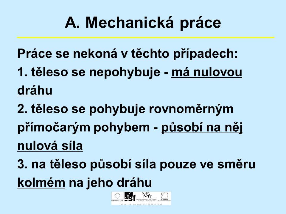 A. Mechanická práce Práce se nekoná v těchto případech: 1. těleso se nepohybuje - má nulovou dráhu 2. těleso se pohybuje rovnoměrným přímočarým pohybe