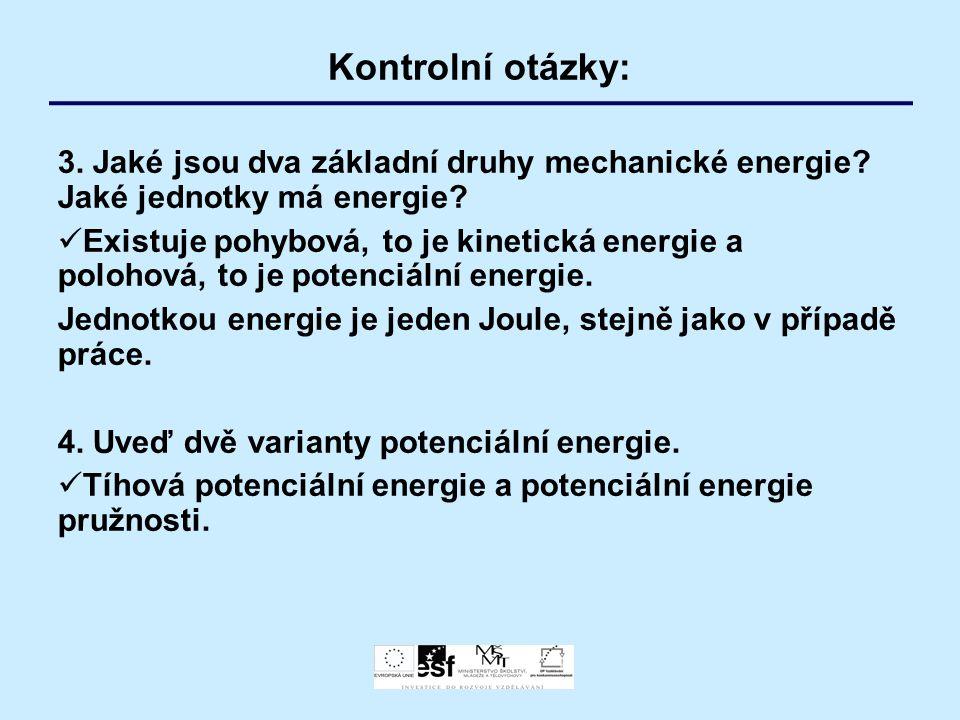 Kontrolní otázky: 3. Jaké jsou dva základní druhy mechanické energie? Jaké jednotky má energie? Existuje pohybová, to je kinetická energie a polohová,