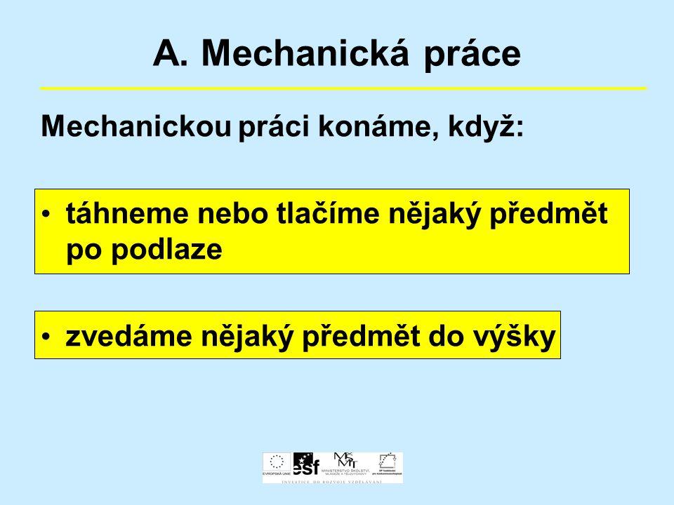 A. Mechanická práce Mechanickou práci konáme, když: táhneme nebo tlačíme nějaký předmět po podlaze zvedáme nějaký předmět do výšky
