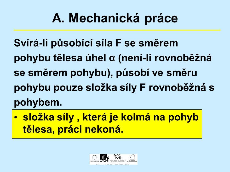 A. Mechanická práce Svírá-li působící síla F se směrem pohybu tělesa úhel α (není-li rovnoběžná se směrem pohybu), působí ve směru pohybu pouze složka