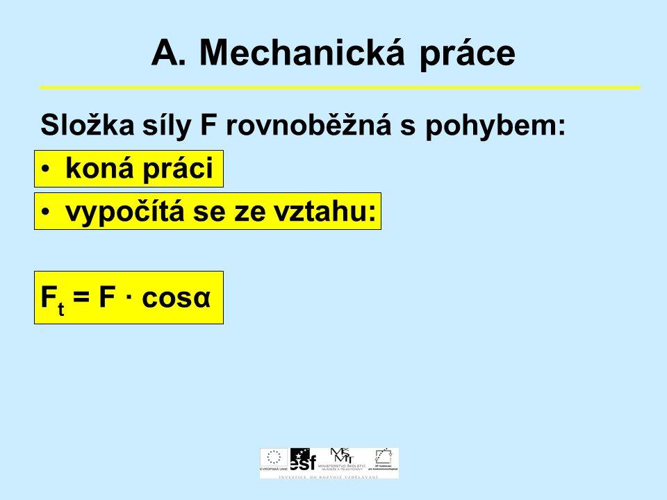 A. Mechanická práce Složka síly F rovnoběžná s pohybem: koná práci vypočítá se ze vztahu: F t = F · cosα