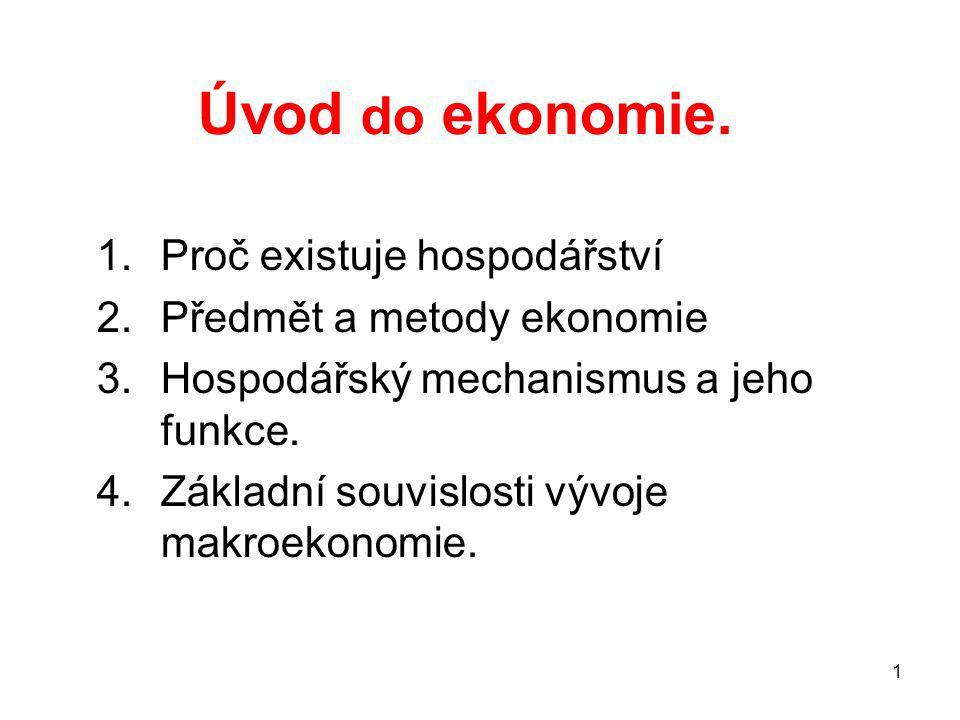 1 Úvod do ekonomie. 1.Proč existuje hospodářství 2.Předmět a metody ekonomie 3.Hospodářský mechanismus a jeho funkce. 4.Základní souvislosti vývoje ma
