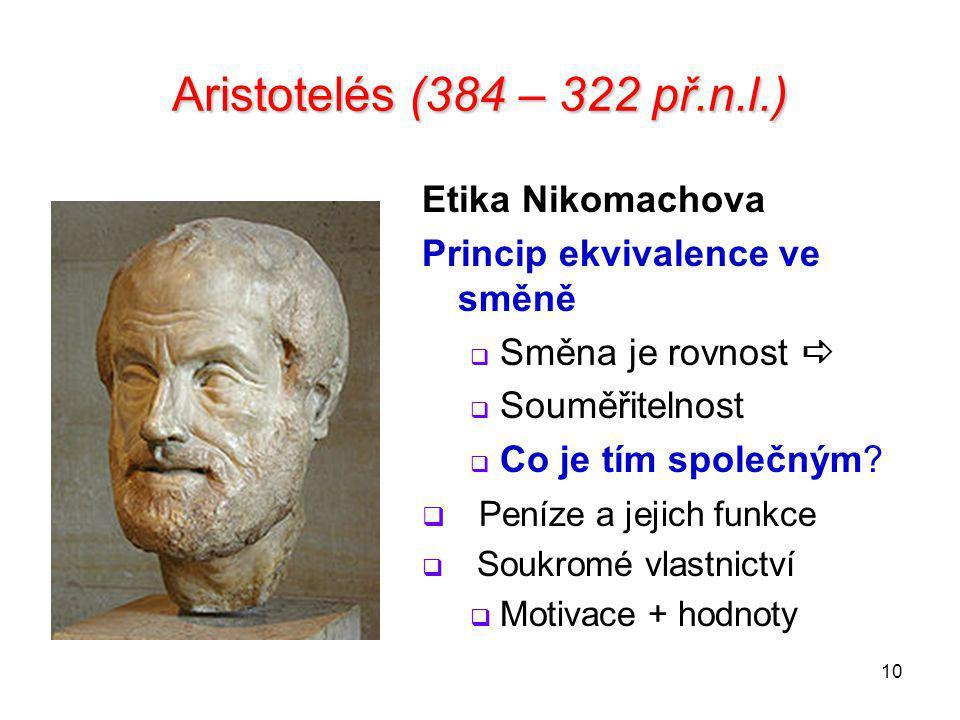 10 Aristotelés (384 – 322 př.n.l.) Etika Nikomachova Princip ekvivalence ve směně  Směna je rovnost   Souměřitelnost  Co je tím společným?  Peníz