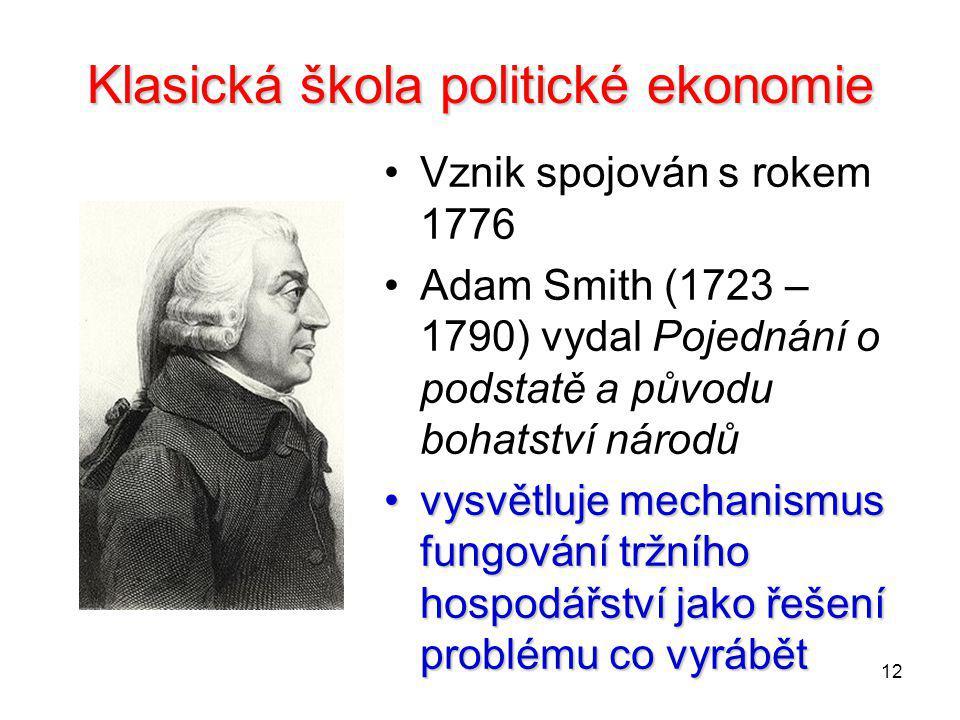 12 Klasická škola politické ekonomie Vznik spojován s rokem 1776 Adam Smith (1723 – 1790) vydal Pojednání o podstatě a původu bohatství národů vysvětl