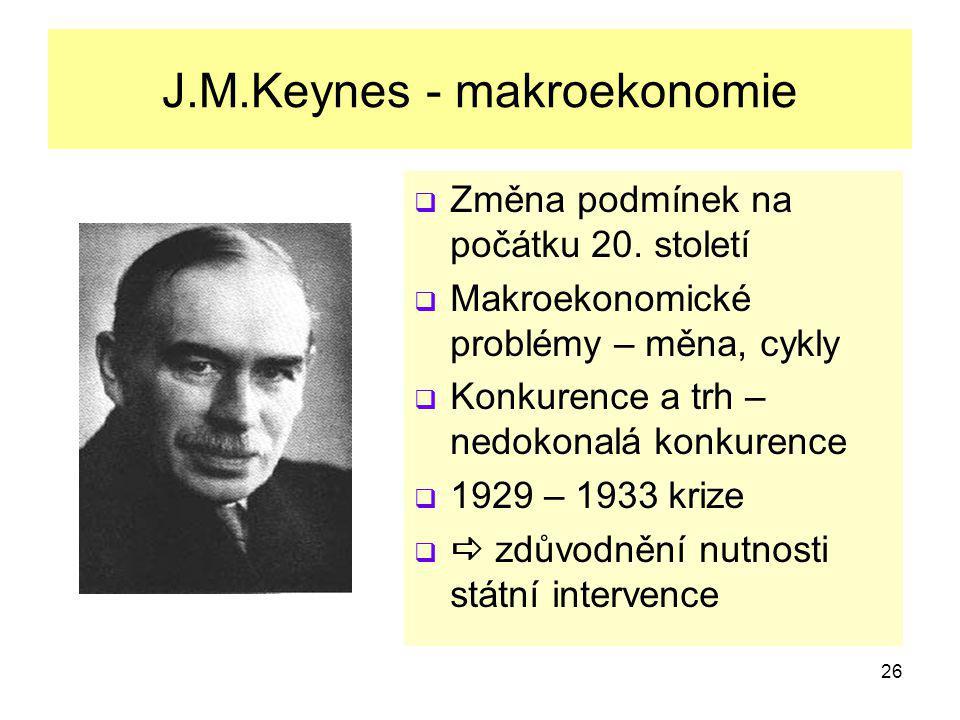 26 J.M.Keynes - makroekonomie  Změna podmínek na počátku 20. století  Makroekonomické problémy – měna, cykly  Konkurence a trh – nedokonalá konkure