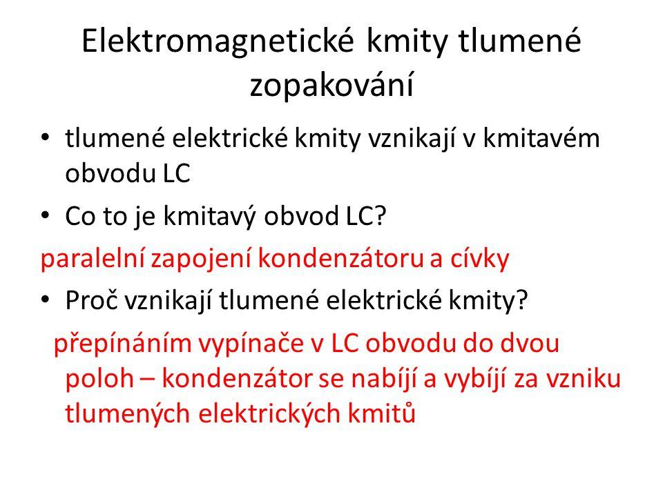 Elektromagnetické kmity tlumené zopakování tlumené elektrické kmity vznikají v kmitavém obvodu LC Co to je kmitavý obvod LC.