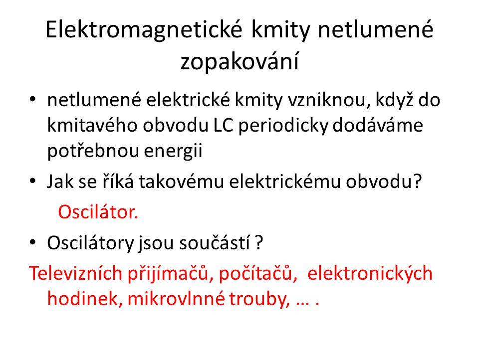 Elektromagnetické kmity netlumené zopakování netlumené elektrické kmity vzniknou, když do kmitavého obvodu LC periodicky dodáváme potřebnou energii Jak se říká takovému elektrickému obvodu.