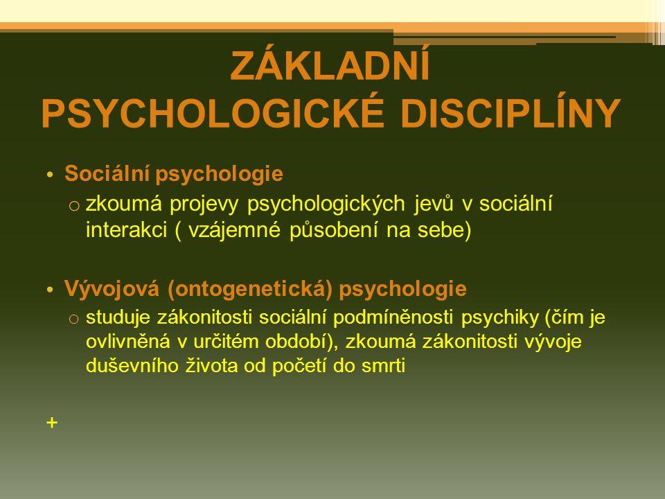 Sociální psychologie o zkoumá projevy psychologických jevů v sociální interakci ( vzájemné působení na sebe) Vývojová (ontogenetická) psychologie o studuje zákonitosti sociální podmíněnosti psychiky (čím je ovlivněná v určitém období), zkoumá zákonitosti vývoje duševního života od početí do smrti + ZÁKLADNÍ PSYCHOLOGICKÉ DISCIPLÍNY