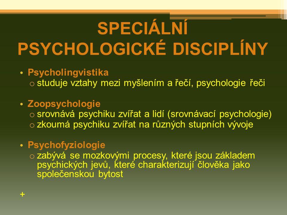 Psycholingvistika o studuje vztahy mezi myšlením a řečí, psychologie řeči Zoopsychologie o srovnává psychiku zvířat a lidí (srovnávací psychologie) o zkoumá psychiku zvířat na různých stupních vývoje Psychofyziologie o zabývá se mozkovými procesy, které jsou základem psychických jevů, které charakterizují člověka jako společenskou bytost + SPECIÁLNÍ PSYCHOLOGICKÉ DISCIPLÍNY