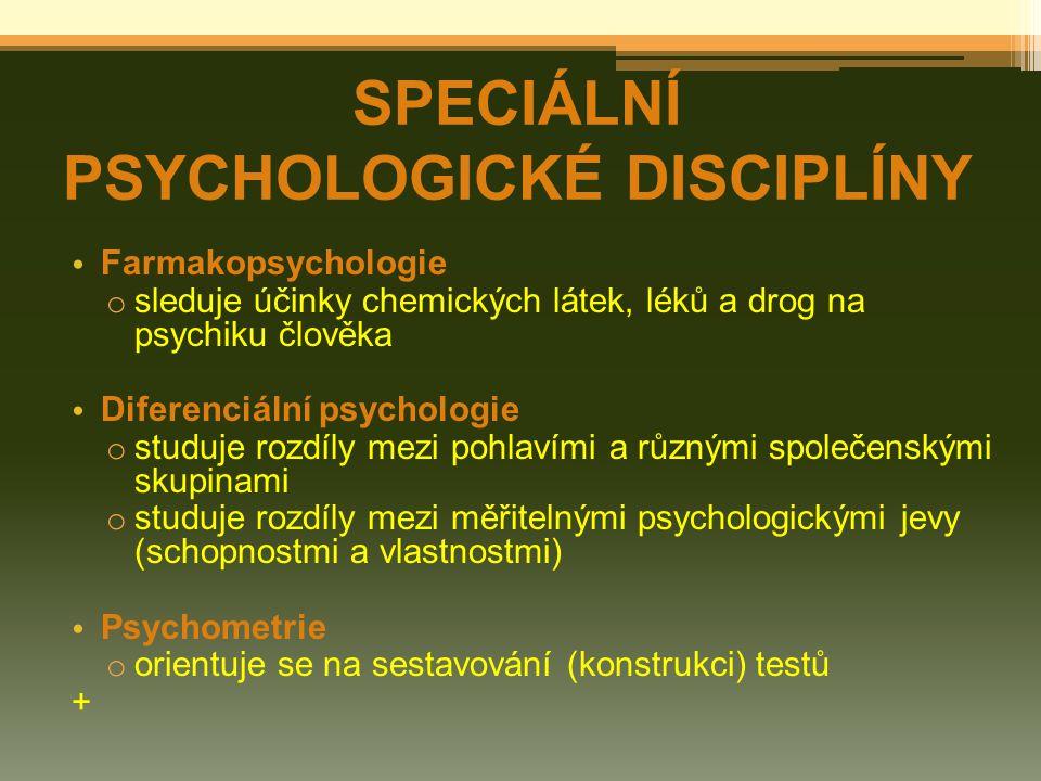 Farmakopsychologie o sleduje účinky chemických látek, léků a drog na psychiku člověka Diferenciální psychologie o studuje rozdíly mezi pohlavími a různými společenskými skupinami o studuje rozdíly mezi měřitelnými psychologickými jevy (schopnostmi a vlastnostmi) Psychometrie o orientuje se na sestavování (konstrukci) testů + SPECIÁLNÍ PSYCHOLOGICKÉ DISCIPLÍNY
