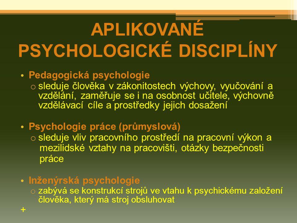 Pedagogická psychologie o sleduje člověka v zákonitostech výchovy, vyučování a vzdělání, zaměřuje se i na osobnost učitele, výchovně vzdělávací cíle a prostředky jejich dosažení Psychologie práce (průmyslová) o sleduje vliv pracovního prostředí na pracovní výkon a mezilidské vztahy na pracovišti, otázky bezpečnosti práce Inženýrská psychologie o zabývá se konstrukcí strojů ve vtahu k psychickému založení člověka, který má stroj obsluhovat + APLIKOVANÉ PSYCHOLOGICKÉ DISCIPLÍNY