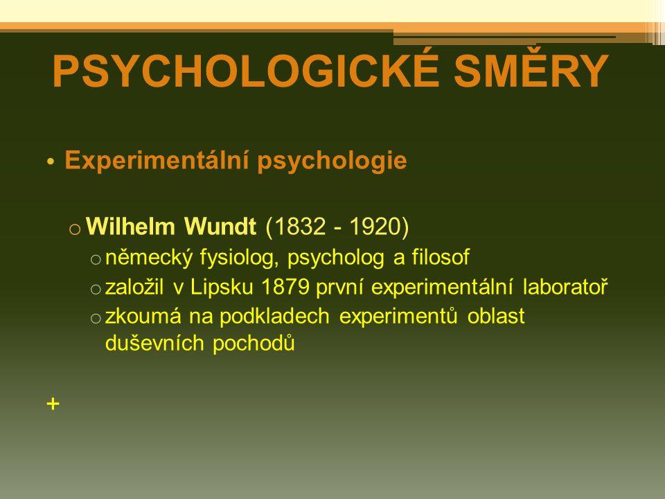 Experimentální psychologie o Wilhelm Wundt (1832 - 1920) o německý fysiolog, psycholog a filosof o založil v Lipsku 1879 první experimentální laboratoř o zkoumá na podkladech experimentů oblast duševních pochodů + PSYCHOLOGICKÉ SMĚRY