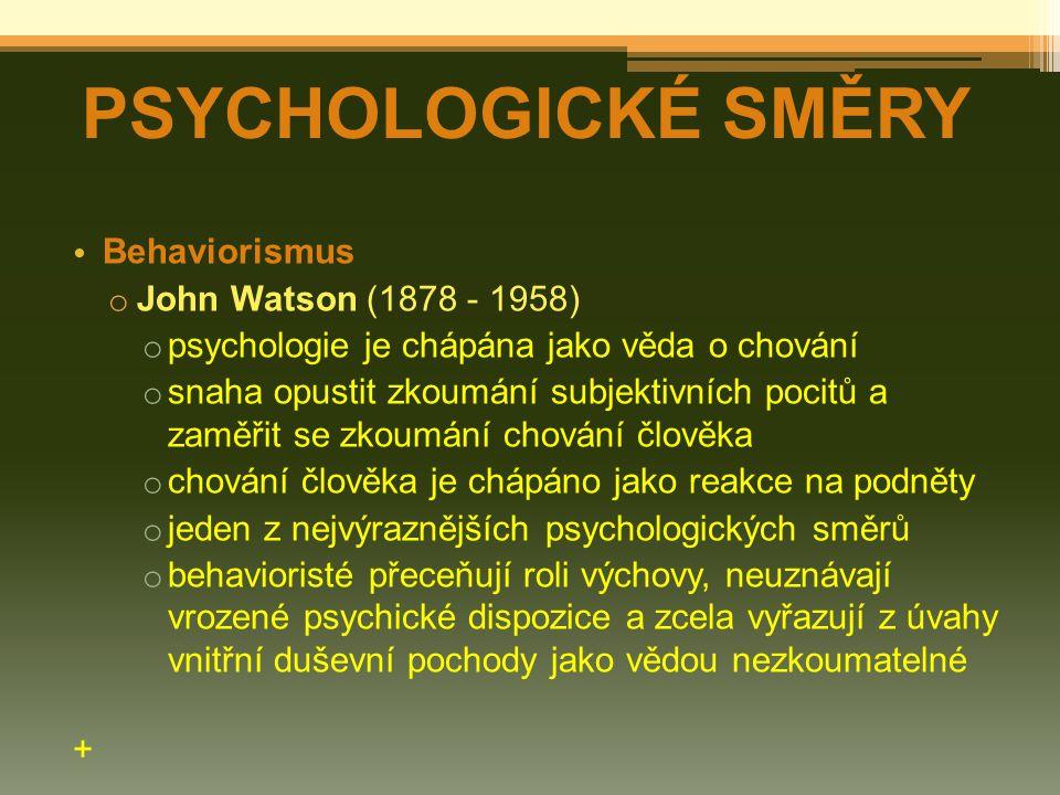 Behaviorismus o John Watson (1878 - 1958) o psychologie je chápána jako věda o chování o snaha opustit zkoumání subjektivních pocitů a zaměřit se zkoumání chování člověka o chování člověka je chápáno jako reakce na podněty o jeden z nejvýraznějších psychologických směrů o behavioristé přeceňují roli výchovy, neuznávají vrozené psychické dispozice a zcela vyřazují z úvahy vnitřní duševní pochody jako vědou nezkoumatelné + PSYCHOLOGICKÉ SMĚRY