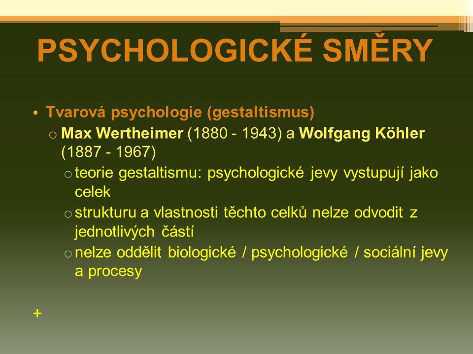 Tvarová psychologie (gestaltismus) o Max Wertheimer (1880 - 1943) a Wolfgang Köhler (1887 - 1967) o teorie gestaltismu: psychologické jevy vystupují jako celek o strukturu a vlastnosti těchto celků nelze odvodit z jednotlivých částí o nelze oddělit biologické / psychologické / sociální jevy a procesy + PSYCHOLOGICKÉ SMĚRY