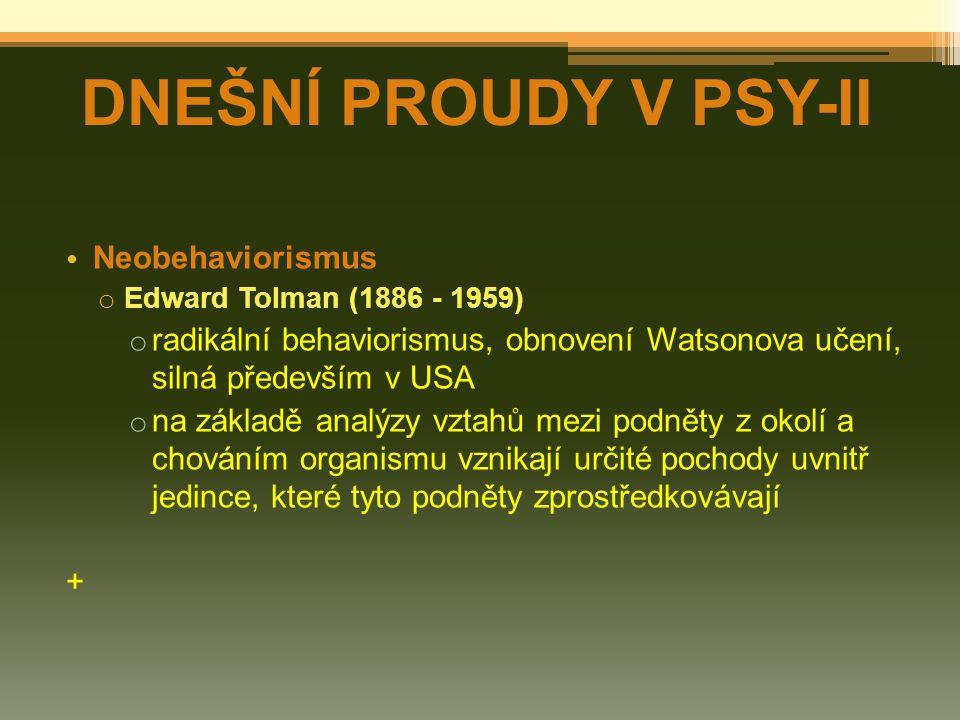 Neobehaviorismus o Edward Tolman (1886 - 1959) o radikální behaviorismus, obnovení Watsonova učení, silná především v USA o na základě analýzy vztahů mezi podněty z okolí a chováním organismu vznikají určité pochody uvnitř jedince, které tyto podněty zprostředkovávají + DNEŠNÍ PROUDY V PSY-II