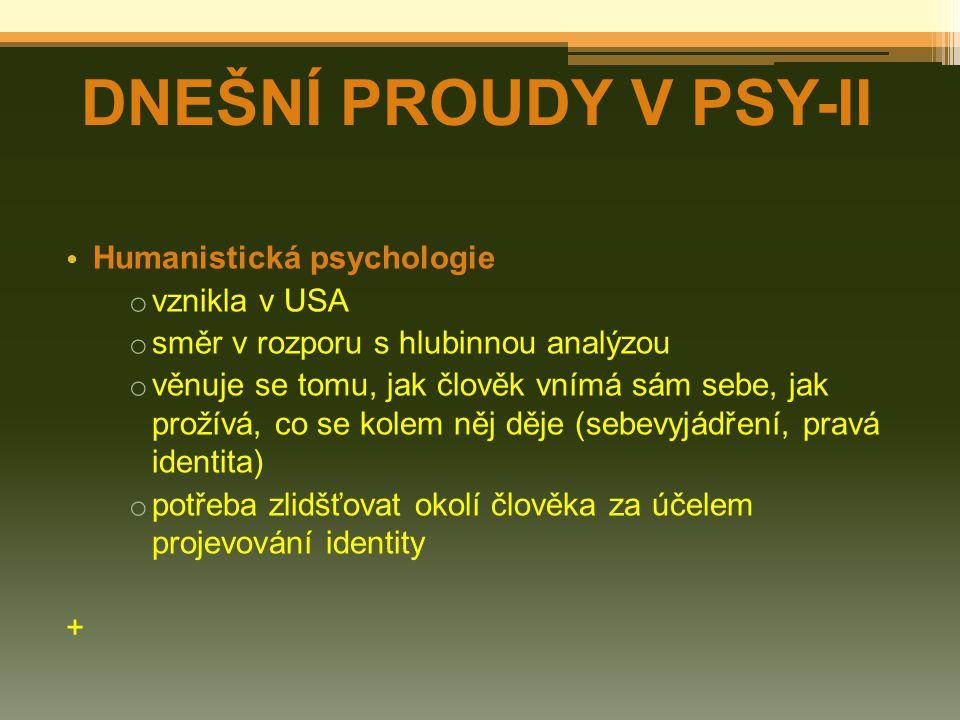 Humanistická psychologie o vznikla v USA o směr v rozporu s hlubinnou analýzou o věnuje se tomu, jak člověk vnímá sám sebe, jak prožívá, co se kolem něj děje (sebevyjádření, pravá identita) o potřeba zlidšťovat okolí člověka za účelem projevování identity + DNEŠNÍ PROUDY V PSY-II
