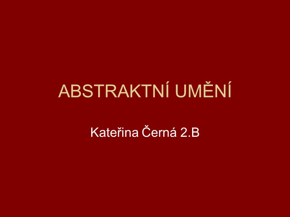 ABSTRAKTNÍ UMĚNÍ Kateřina Černá 2.B