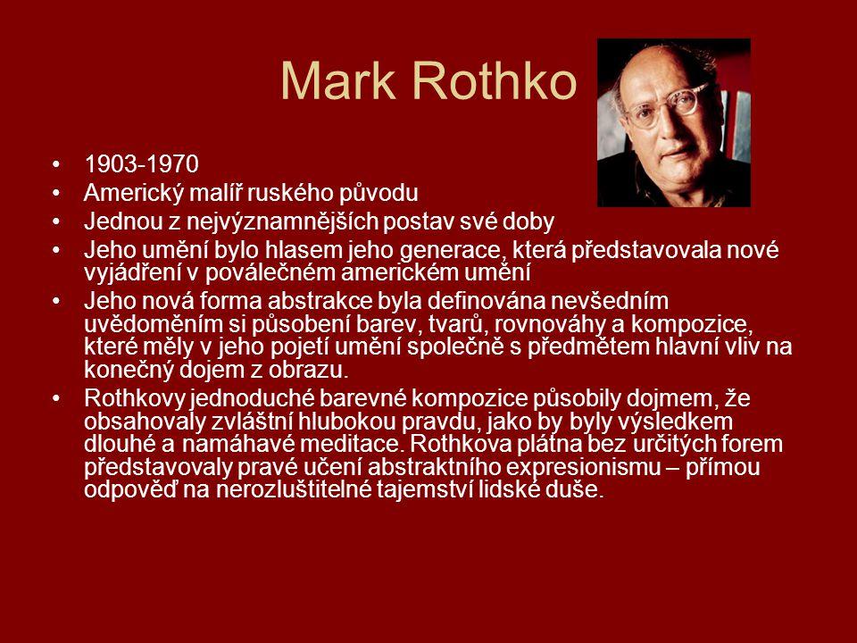 Mark Rothko 1903-1970 Americký malíř ruského původu Jednou z nejvýznamnějších postav své doby Jeho umění bylo hlasem jeho generace, která představoval