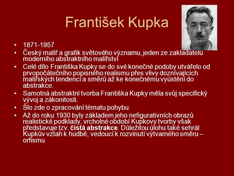 František Kupka 1871-1957 Český malíř a grafik světového významu, jeden ze zakladatelů moderního abstraktního malířství Celé dílo Františka Kupky se d