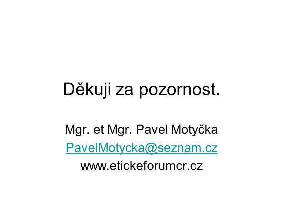 Děkuji za pozornost. Mgr. et Mgr. Pavel Motyčka PavelMotycka@seznam.cz www.etickeforumcr.cz