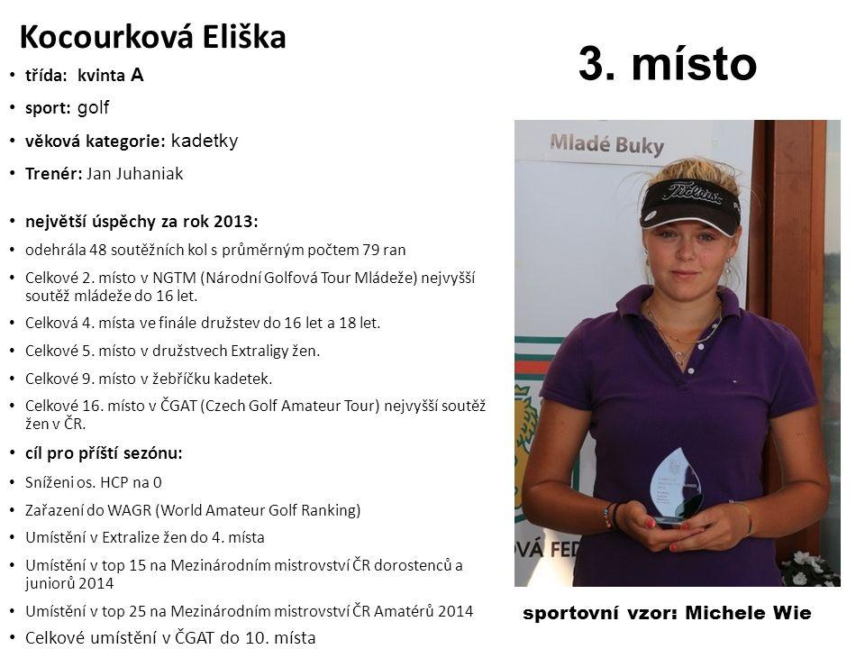 Kocourková Eliška třída: kvinta A sport: golf věková kategorie: kadetky Trenér: Jan Juhaniak největší úspěchy za rok 2013: odehrála 48 soutěžních kol s průměrným počtem 79 ran Celkové 2.