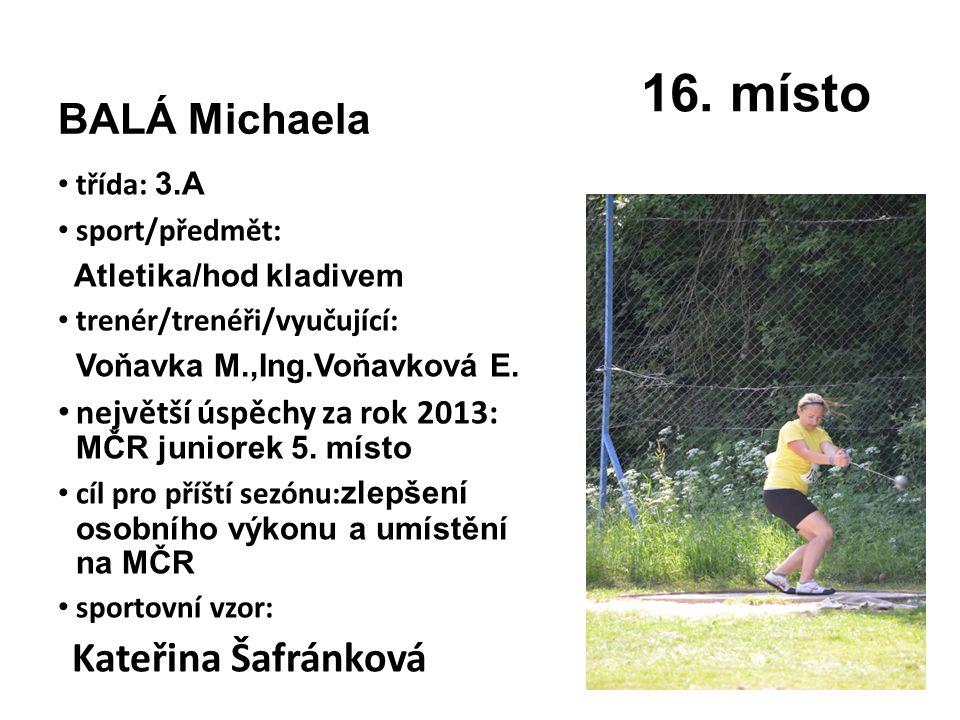 BALÁ Michaela třída: 3.A sport/předmět: Atletika/hod kladivem trenér/trenéři/vyučující: Voňavka M.,Ing.Voňavková E. největší úspěchy za rok 2013: MČR