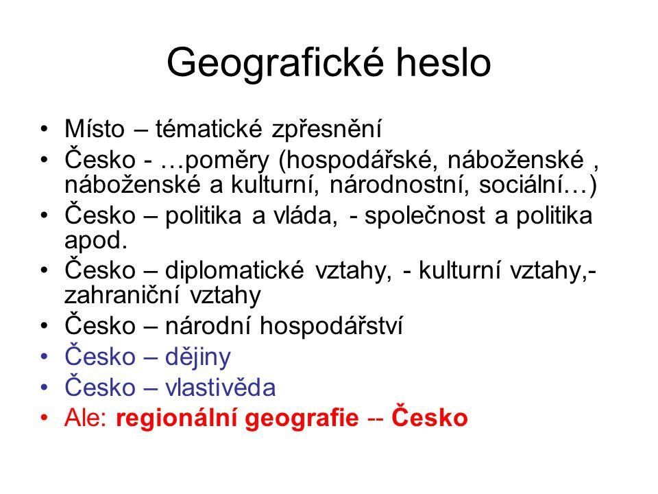 Geografické heslo Místo – tématické zpřesnění Česko - …poměry (hospodářské, náboženské, náboženské a kulturní, národnostní, sociální…) Česko – politik