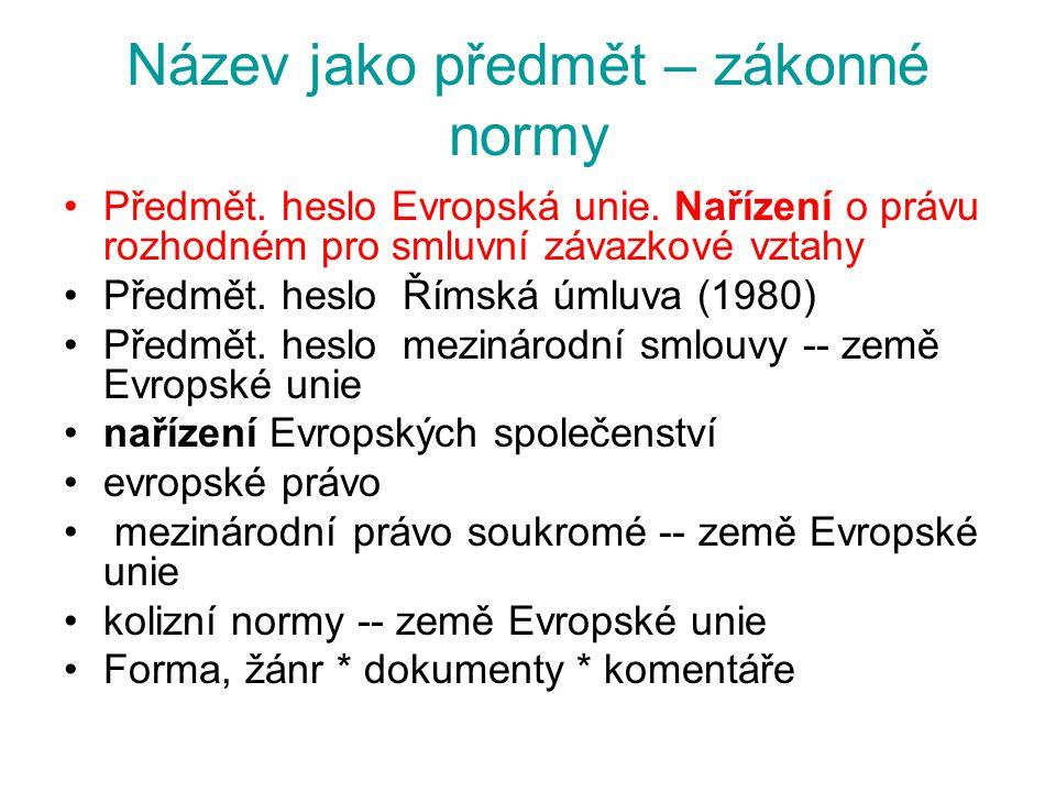 Název jako předmět – zákonné normy Předmět. heslo Evropská unie. Nařízení o právu rozhodném pro smluvní závazkové vztahy Předmět. heslo Římská úmluva